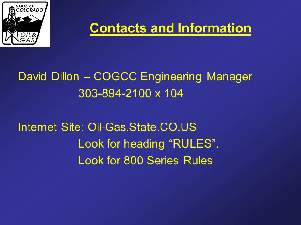 """Contacts and Information David Dillon – COGCC Engineering Manager 303-894-2100 x 104 Internet Site: Oil-Gas.State.CO.US Look for heading """"RULES"""". Look"""