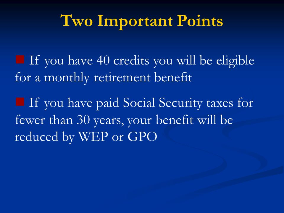 Two Important Points If you have 40 credits you will be eligible for a monthly retirement benefit If you have paid Social Security taxes for fewer tha