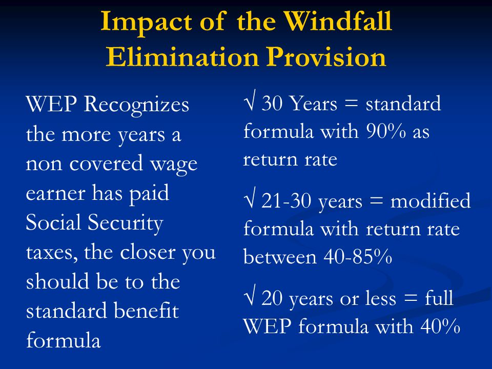 Impact of the Windfall Elimination Provision WEP Recognizes the more years a non covered wage earner has paid Social Security taxes, the closer you should be to the standard benefit formula √ 30 Years = standard formula with 90% as return rate √ 21-30 years = modified formula with return rate between 40-85% √ 20 years or less = full WEP formula with 40%