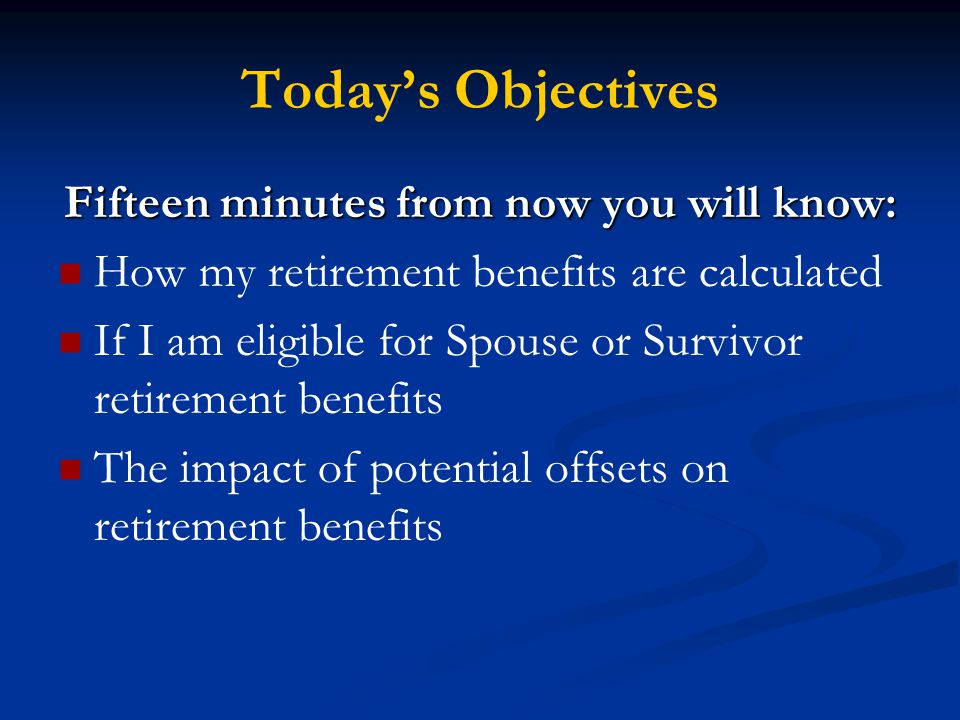 Today's Objectives Fifteen minutes from now you will know: How my retirement benefits are calculated If I am eligible for Spouse or Survivor retirement benefits The impact of potential offsets on retirement benefits