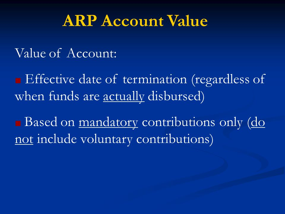 ARP Account Value Value of Account: ■ Effective date of termination (regardless of when funds are actually disbursed) ■ Based on mandatory contributions only (do not include voluntary contributions)