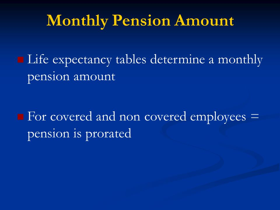 Monthly Pension Amount Life expectancy tables determine a monthly pension amount For covered and non covered employees = pension is prorated