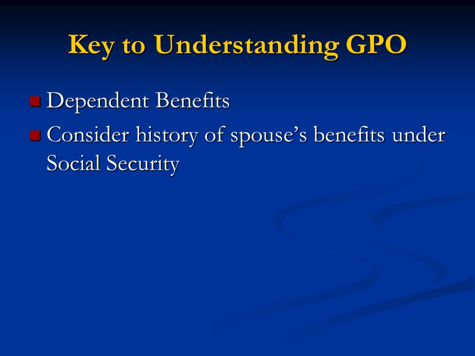 Key to Understanding GPO Dependent Benefits Dependent Benefits Consider history of spouse's benefits under Social Security Consider history of spouse's benefits under Social Security
