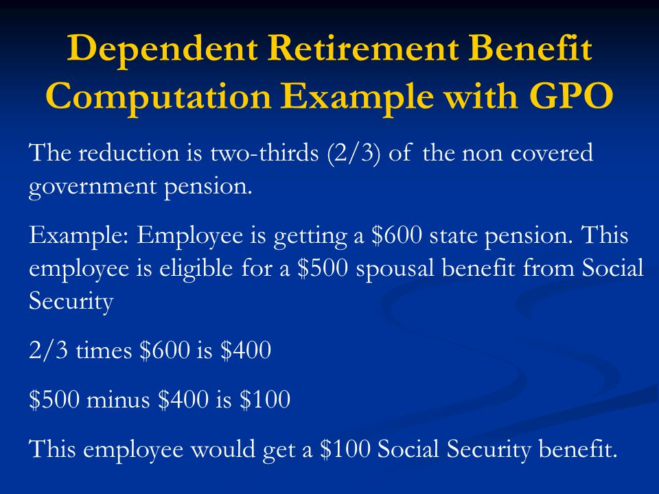 Dependent Retirement Benefit Computation Example with GPO The reduction is two-thirds (2/3) of the non covered government pension.