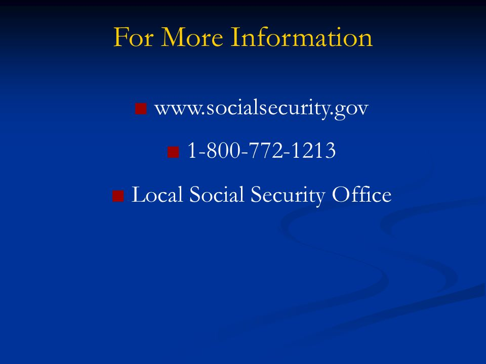 For More Information ■ www.socialsecurity.gov ■ 1-800-772-1213 ■ Local Social Security Office