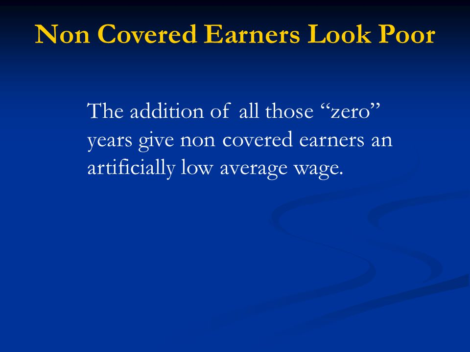 Non Covered Earners Look Poor The addition of all those zero years give non covered earners an artificially low average wage.