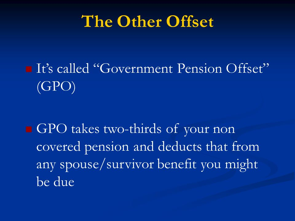 The Other Offset It's called Government Pension Offset (GPO) GPO takes two-thirds of your non covered pension and deducts that from any spouse/survivor benefit you might be due
