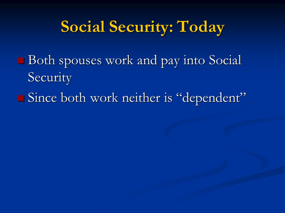 Both spouses work and pay into Social Security Both spouses work and pay into Social Security Since both work neither is dependent Since both work neither is dependent Social Security: Today