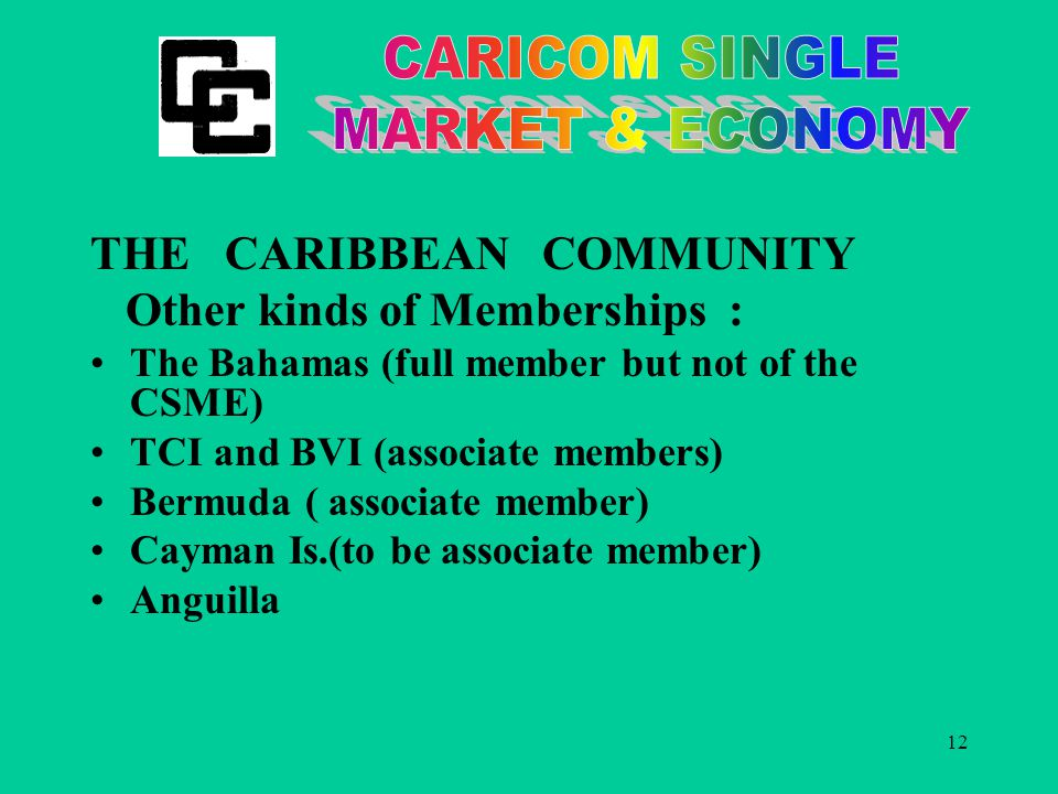 12 THE CARIBBEAN COMMUNITY Other kinds of Memberships : The Bahamas (full member but not of the CSME) TCI and BVI (associate members) Bermuda ( associate member) Cayman Is.(to be associate member) Anguilla