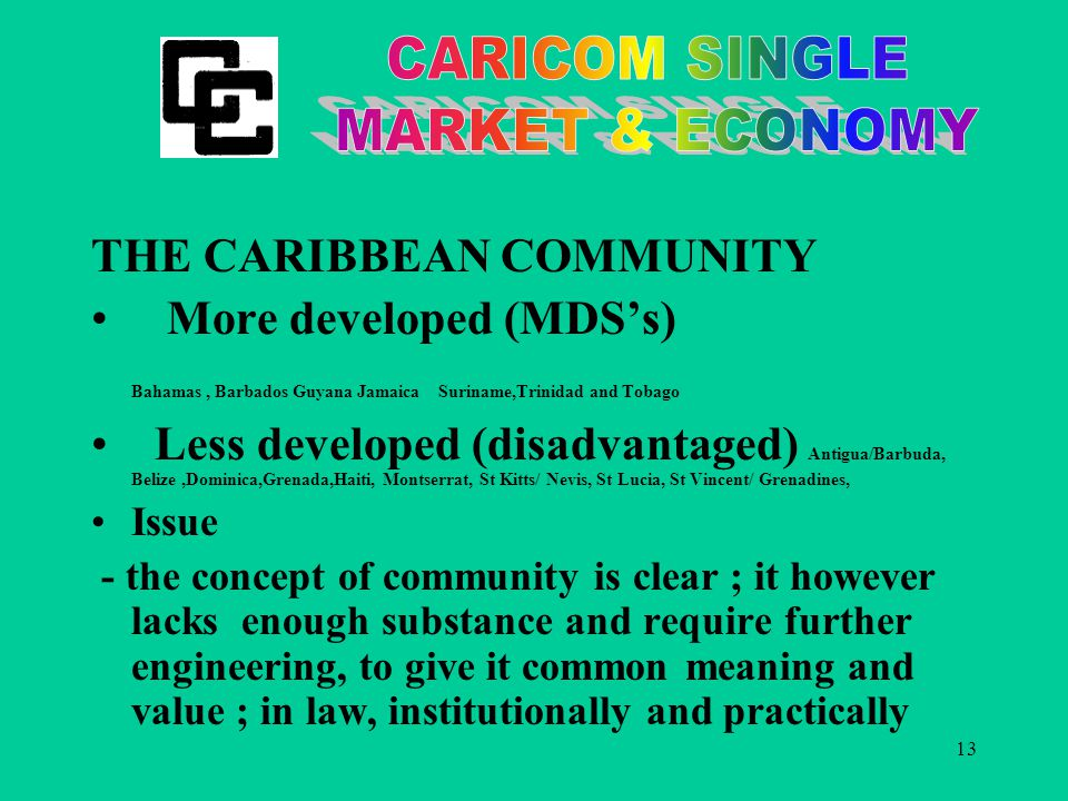 13 THE CARIBBEAN COMMUNITY More developed (MDS's) Bahamas, Barbados Guyana Jamaica Suriname,Trinidad and Tobago Less developed (disadvantaged) Antigua/Barbuda, Belize,Dominica,Grenada,Haiti, Montserrat, St Kitts/ Nevis, St Lucia, St Vincent/ Grenadines, Issue - the concept of community is clear ; it however lacks enough substance and require further engineering, to give it common meaning and value ; in law, institutionally and practically