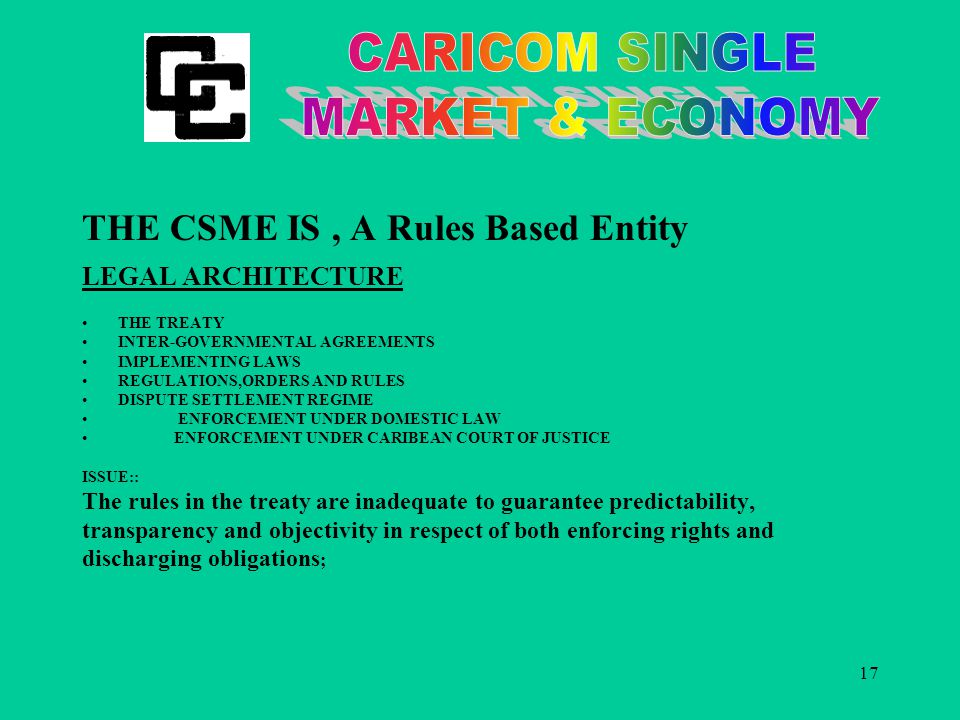 17 THE CSME IS, A Rules Based Entity LEGAL ARCHITECTURE THE TREATY INTER-GOVERNMENTAL AGREEMENTS IMPLEMENTING LAWS REGULATIONS,ORDERS AND RULES DISPUTE SETTLEMENT REGIME ENFORCEMENT UNDER DOMESTIC LAW ENFORCEMENT UNDER CARIBEAN COURT OF JUSTICE ISSUE:: The rules in the treaty are inadequate to guarantee predictability, transparency and objectivity in respect of both enforcing rights and discharging obligations ;