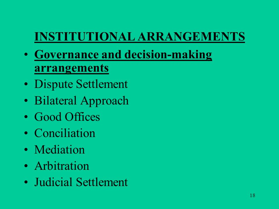 18 INSTITUTIONAL ARRANGEMENTS Governance and decision-making arrangements Dispute Settlement Bilateral Approach Good Offices Conciliation Mediation Arbitration Judicial Settlement