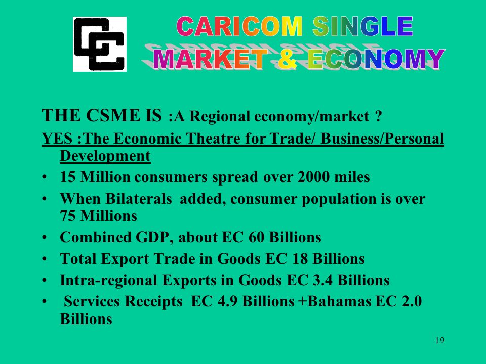 19 THE CSME IS :A Regional economy/market .