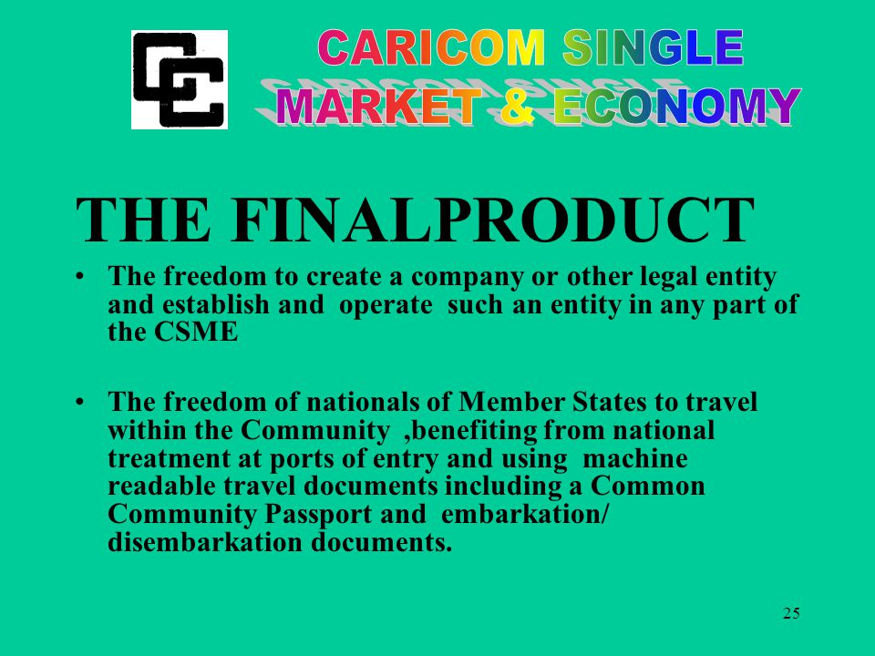 25 THE FINALPRODUCT The freedom to create a company or other legal entity and establish and operate such an entity in any part of the CSME The freedom of nationals of Member States to travel within the Community,benefiting from national treatment at ports of entry and using machine readable travel documents including a Common Community Passport and embarkation/ disembarkation documents.