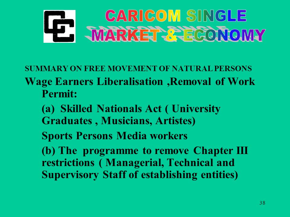 38 SUMMARY ON FREE MOVEMENT OF NATURAL PERSONS Wage Earners Liberalisation,Removal of Work Permit: (a) Skilled Nationals Act ( University Graduates, Musicians, Artistes) Sports Persons Media workers (b) The programme to remove Chapter III restrictions ( Managerial, Technical and Supervisory Staff of establishing entities)
