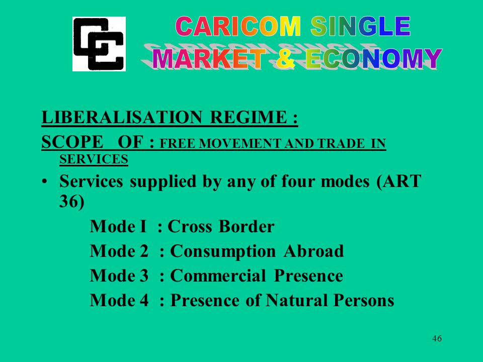46 LIBERALISATION REGIME : SCOPE OF : FREE MOVEMENT AND TRADE IN SERVICES Services supplied by any of four modes (ART 36) Mode I : Cross Border Mode 2 : Consumption Abroad Mode 3 : Commercial Presence Mode 4 : Presence of Natural Persons