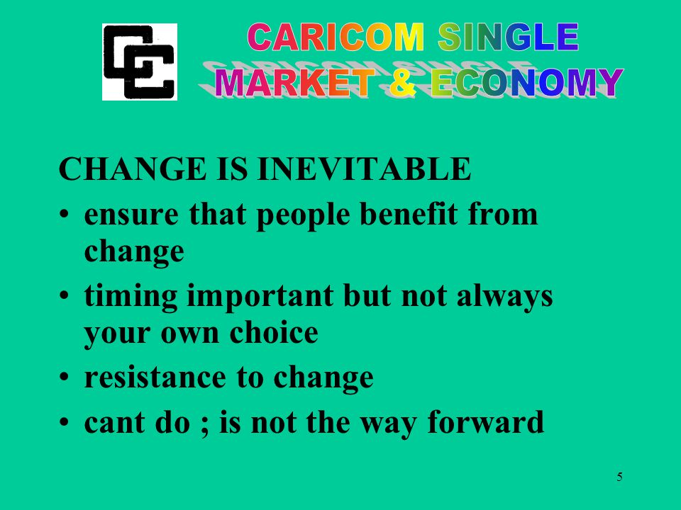 5 CHANGE IS INEVITABLE ensure that people benefit from change timing important but not always your own choice resistance to change cant do ; is not the way forward