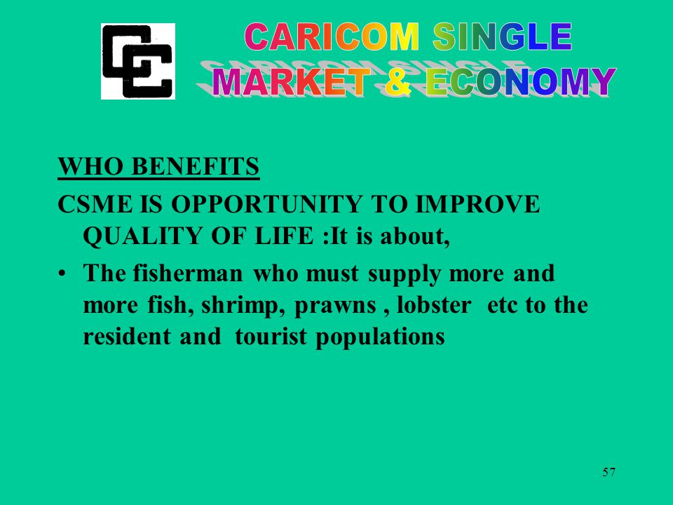 57 WHO BENEFITS CSME IS OPPORTUNITY TO IMPROVE QUALITY OF LIFE :It is about, The fisherman who must supply more and more fish, shrimp, prawns, lobster etc to the resident and tourist populations