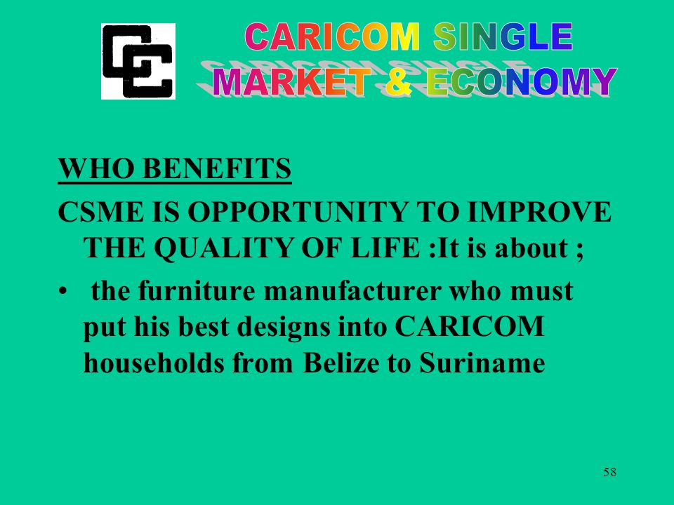 58 WHO BENEFITS CSME IS OPPORTUNITY TO IMPROVE THE QUALITY OF LIFE :It is about ; the furniture manufacturer who must put his best designs into CARICOM households from Belize to Suriname