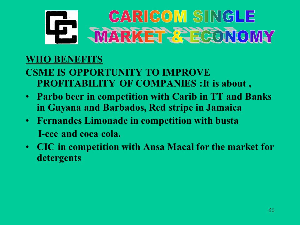60 WHO BENEFITS CSME IS OPPORTUNITY TO IMPROVE PROFITABILITY OF COMPANIES :It is about, Parbo beer in competition with Carib in TT and Banks in Guyana and Barbados, Red stripe in Jamaica Fernandes Limonade in competition with busta I-cee and coca cola.