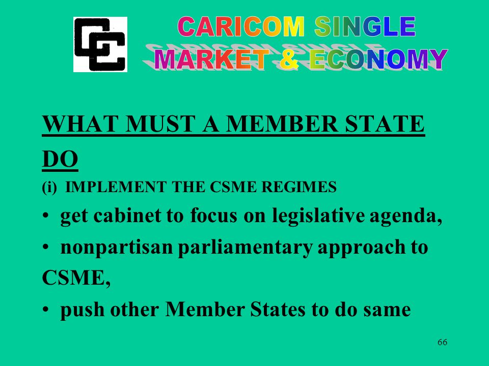 66 WHAT MUST A MEMBER STATE DO (i) IMPLEMENT THE CSME REGIMES get cabinet to focus on legislative agenda, nonpartisan parliamentary approach to CSME, push other Member States to do same