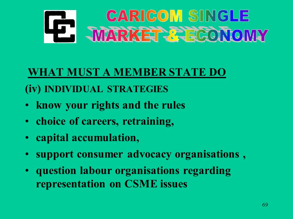69 WHAT MUST A MEMBER STATE DO (iv) INDIVIDUAL STRATEGIES know your rights and the rules choice of careers, retraining, capital accumulation, support consumer advocacy organisations, question labour organisations regarding representation on CSME issues