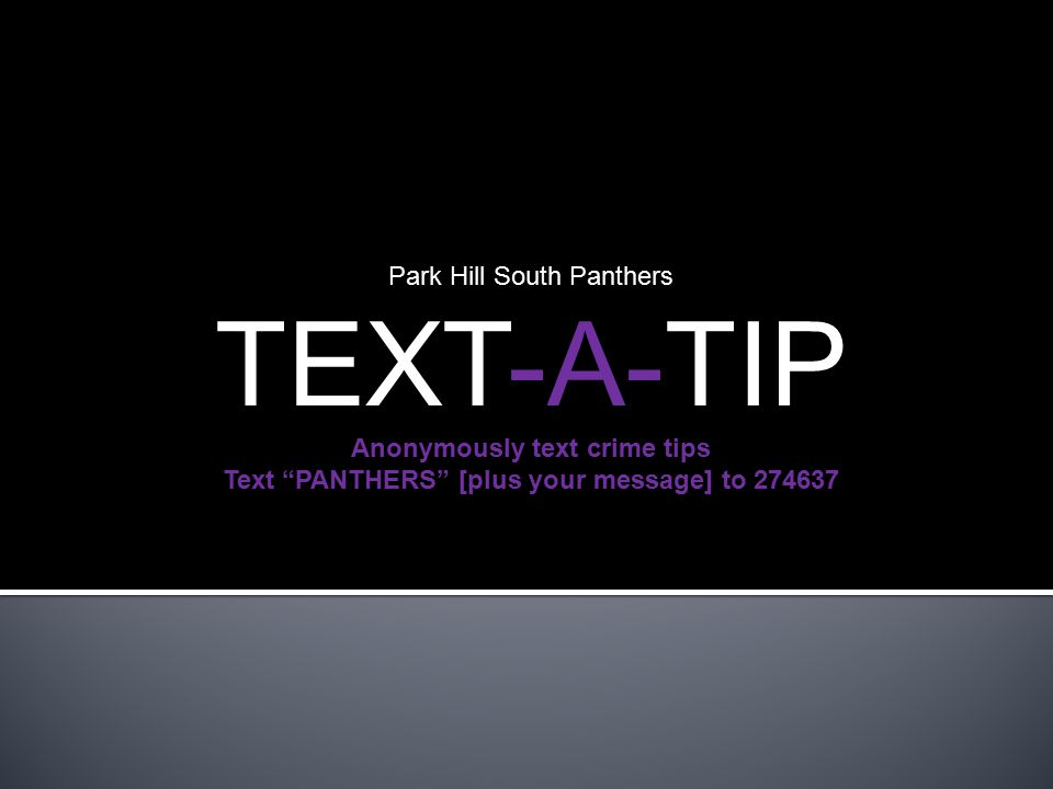  The Text-A-Tip initiative allows students, teachers and staff to report suspected criminal activity occurring at Park Hill South High School by texting and/or emailing anonymous tips from their electronic devices to the Park Hill South School Resource Officer and Administrative Staff Park Hill South Panthers TEXT-A-TIP Anonymously text crime tips Text PANTHERS [plus your message] to 274637