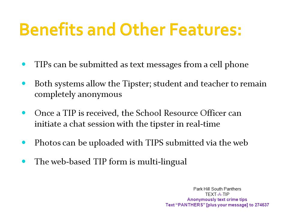 Benefits and Other Features: TIPs can be submitted as text messages from a cell phone Both systems allow the Tipster; student and teacher to remain completely anonymous Once a TIP is received, the School Resource Officer can initiate a chat session with the tipster in real-time Photos can be uploaded with TIPS submitted via the web The web-based TIP form is multi-lingual Park Hill South Panthers TEXT-A-TIP Anonymously text crime tips Text PANTHERS [plus your message] to 274637