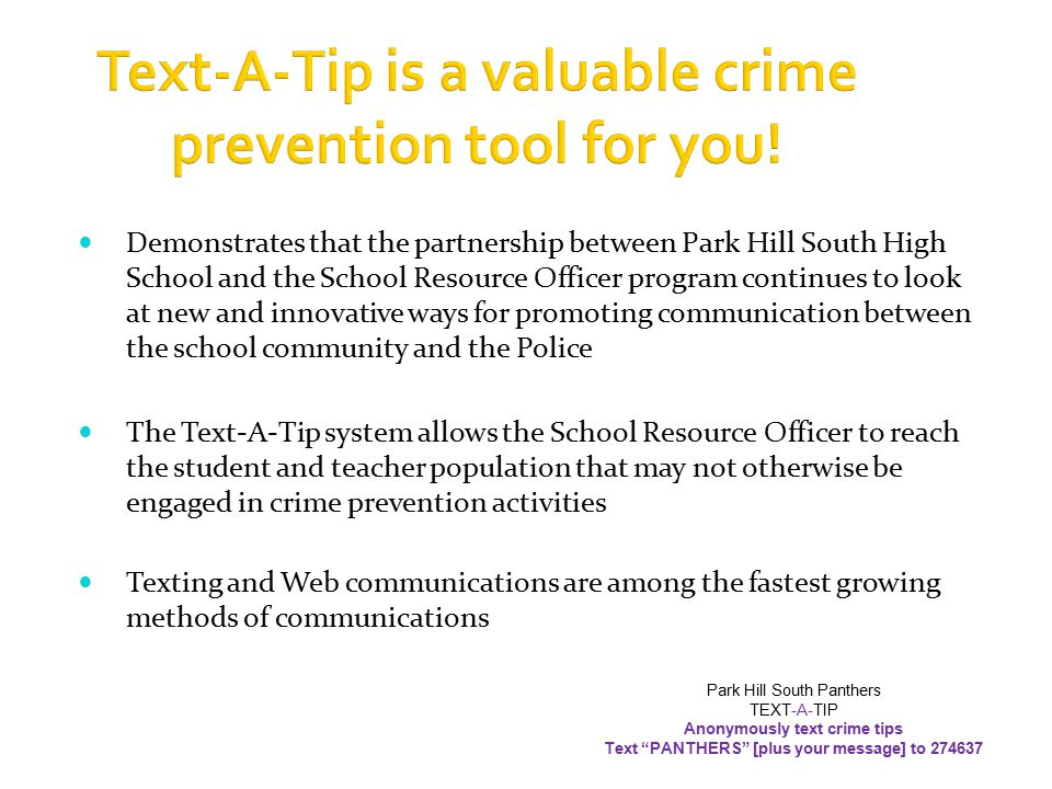  Students may utilize the Anonymous Tip Line located on the Park Hill South High School Site page to send information to the School Resource Officer Park Hill South Panthers TEXT-A-TIP Anonymously text crime tips Text PANTHERS [plus your message] to 274637