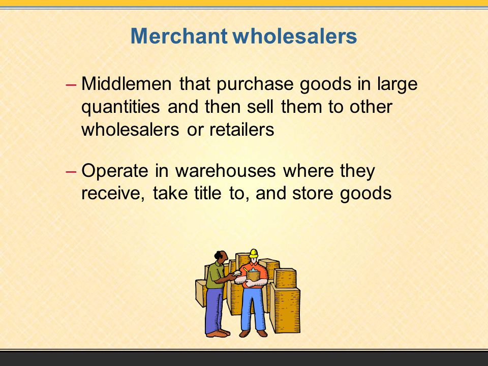 Merchant wholesalers –Middlemen that purchase goods in large quantities and then sell them to other wholesalers or retailers –Operate in warehouses where they receive, take title to, and store goods