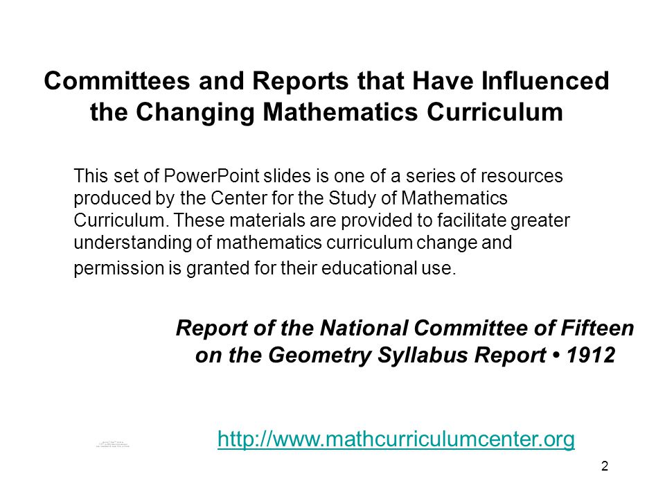2 Committees and Reports that Have Influenced the Changing Mathematics Curriculum This set of PowerPoint slides is one of a series of resources produced by the Center for the Study of Mathematics Curriculum.
