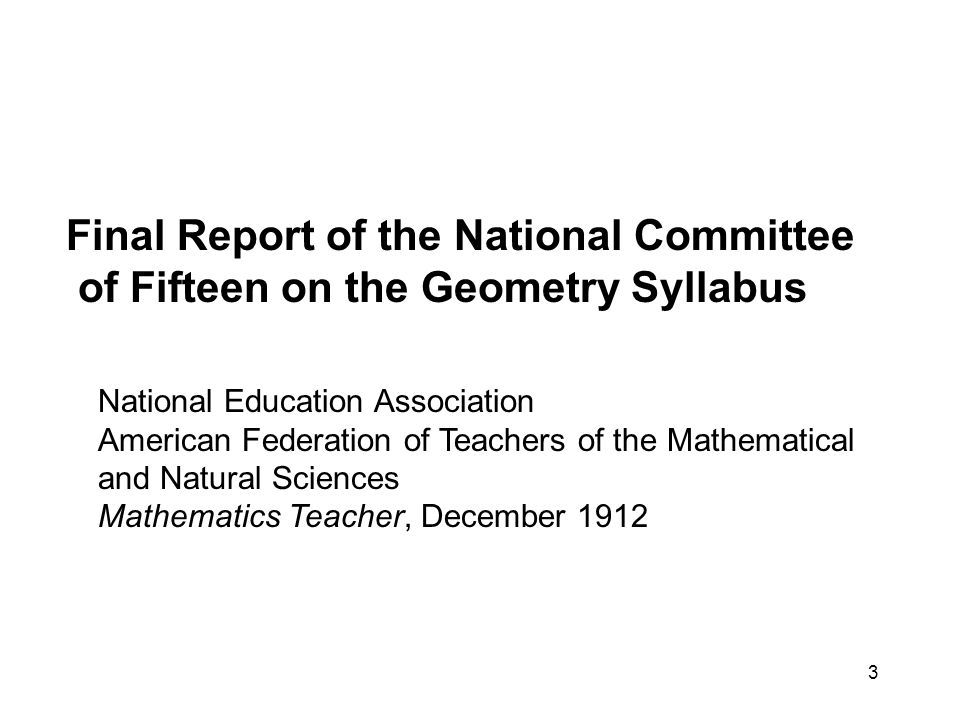3 Final Report of the National Committee of Fifteen on the Geometry Syllabus National Education Association American Federation of Teachers of the Mathematical and Natural Sciences Mathematics Teacher, December 1912