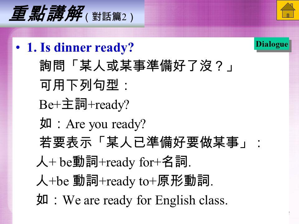重點講解 (對話篇 2 ) 1. Is dinner ready. 詢問「某人或某事準備好了沒?」 可用下列句型: Be+ 主詞 +ready.
