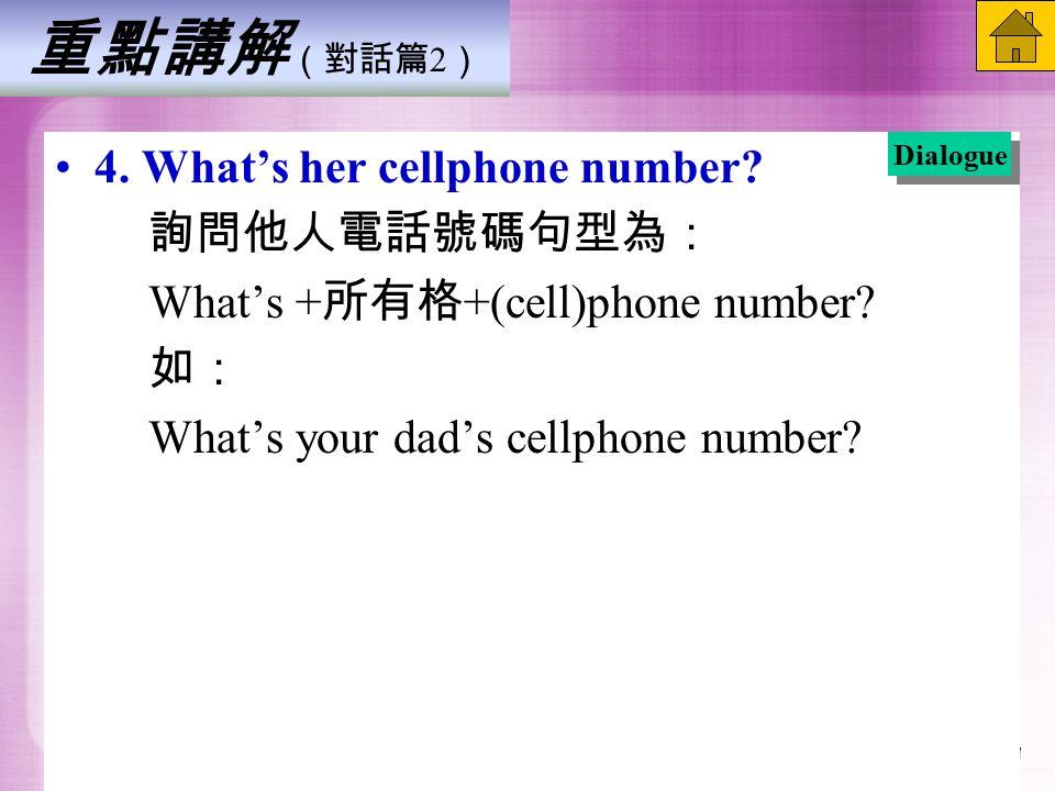 重點講解 (對話篇 2 ) 4. What's her cellphone number. 詢問他人電話號碼句型為: What's + 所有格 +(cell)phone number.
