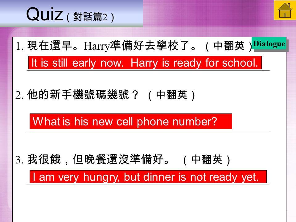 Quiz (對話篇 2 ) 1. 現在還早。 Harry 準備好去學校了。 (中翻英) __________________________________________ 2.