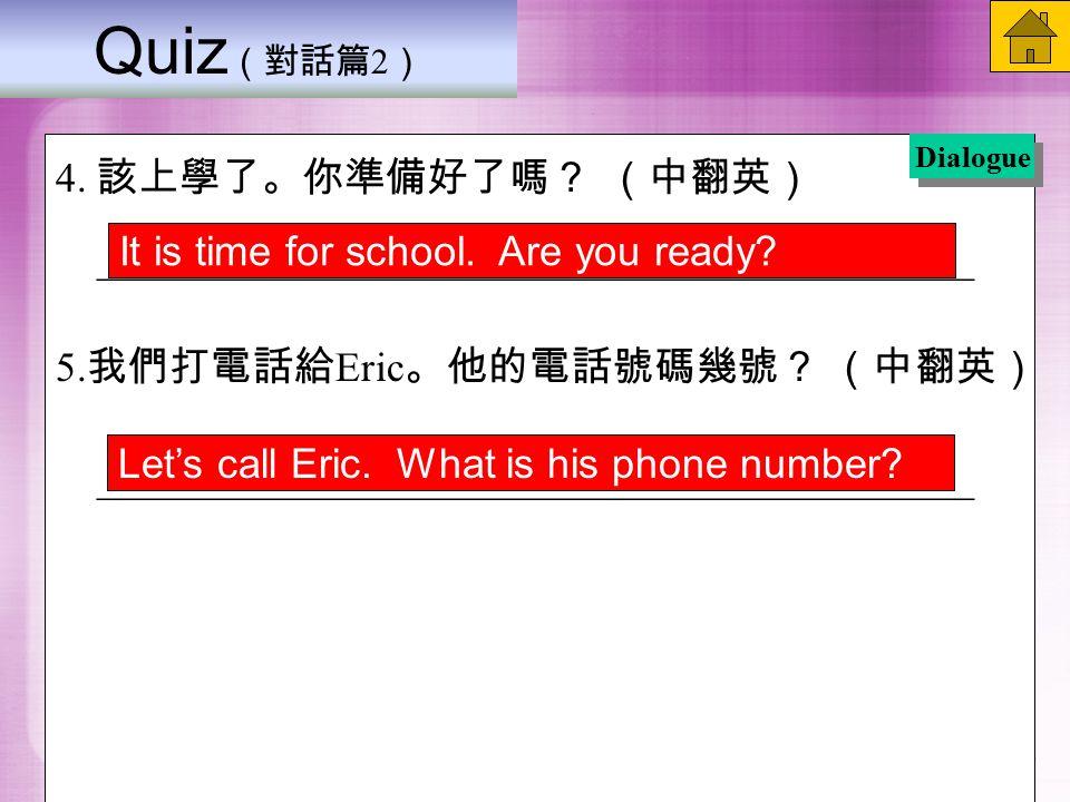 Quiz (對話篇 2 ) 4. 該上學了。你準備好了嗎? (中翻英) __________________________________________ 5.