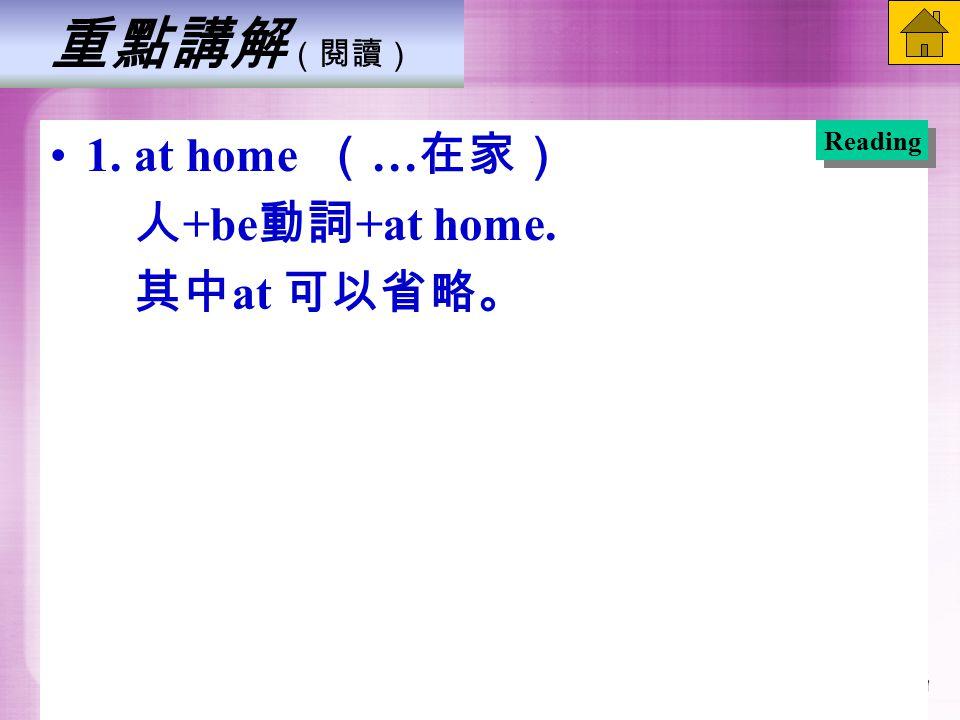 重點講解 (閱讀) 1. at home ( … 在家) 人 +be 動詞 +at home. 其中 at 可以省略。 Reading