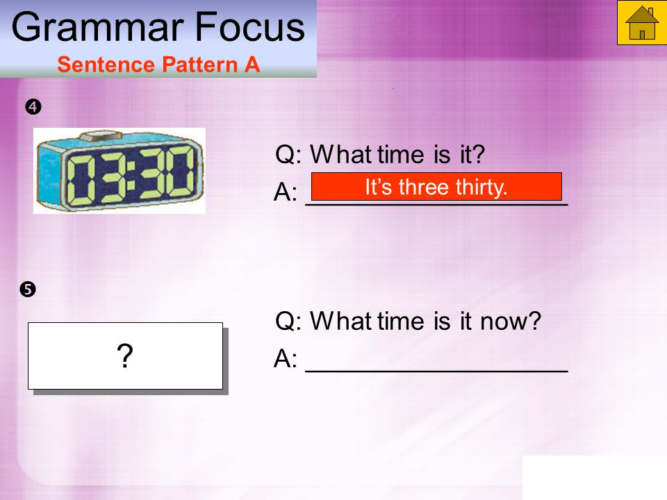 Q: What time is it now. A: __________________ Grammar Focus Sentence Pattern A Q: What time is it.