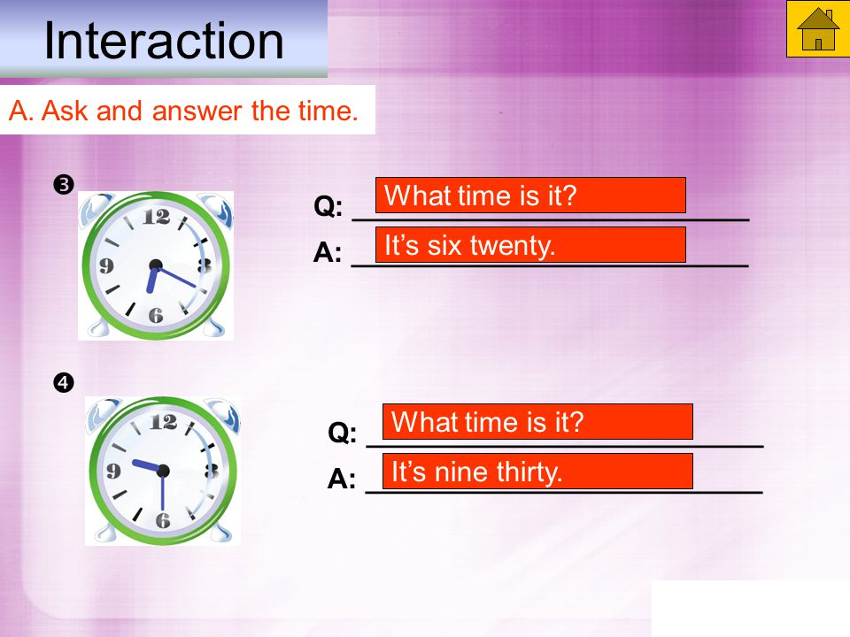 Interaction A. Ask and answer the time.