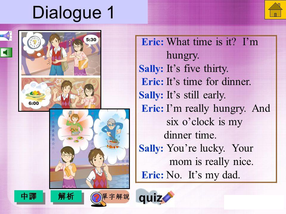 Dialogue 1 ( 中譯) Eric: 現在幾點了?我好餓。 Sally: 現在五點半。 Eric: 晚餐時刻到了。 Sally: 時間還早。 Eric: 我現在真的好餓,且六點 是我吃晚餐的時間。 Sally: 你真幸運,你媽真好。 Eric: 不,是我爸。 英文