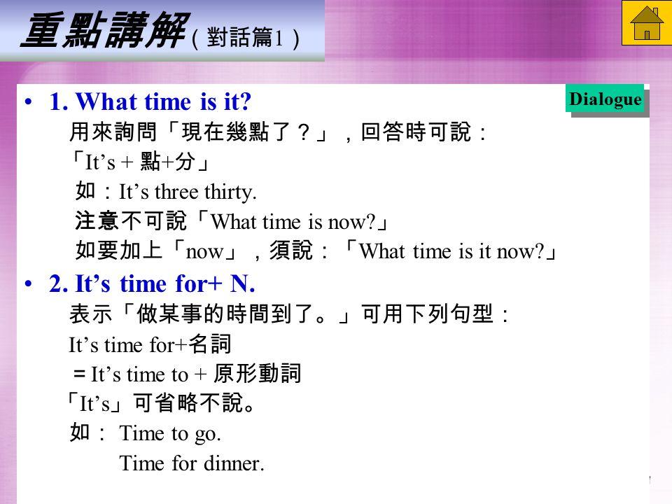 重點講解 (對話篇 1 ) 1. What time is it. 用來詢問「現在幾點了?」,回答時可說: 「 It's + 點 + 分」 如: It's three thirty.