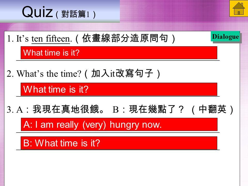 Quiz (對話篇 1 ) 1. It's ten fifteen. (依畫線部分造原問句) __________________________________________ 2.