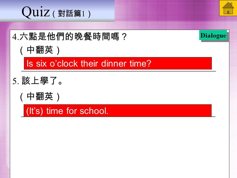 Quiz (對話篇 1 ) 4. 六點是他們的晚餐時間嗎? (中翻英) __________________________________________ 5.