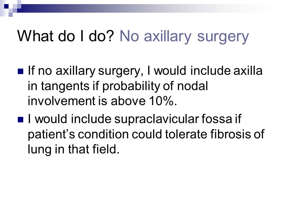 What do I do? No axillary surgery If no axillary surgery, I would include axilla in tangents if probability of nodal involvement is above 10%. I would
