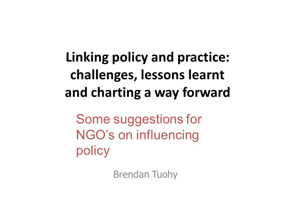 Linking policy and practice: challenges, lessons learnt and charting a way forward Brendan Tuohy Some suggestions for NGO's on influencing policy