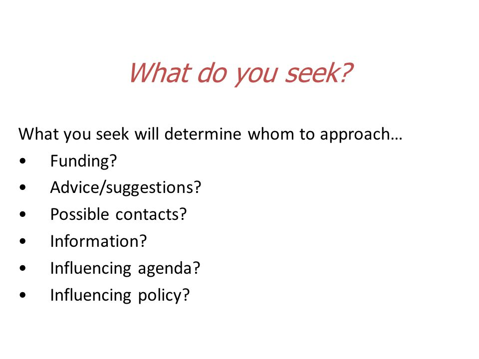 What you seek will determine whom to approach… Funding.