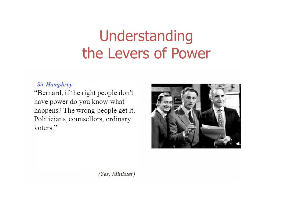 Understanding the Levers of Power Bernard, if the right people don t have power do you know what happens.