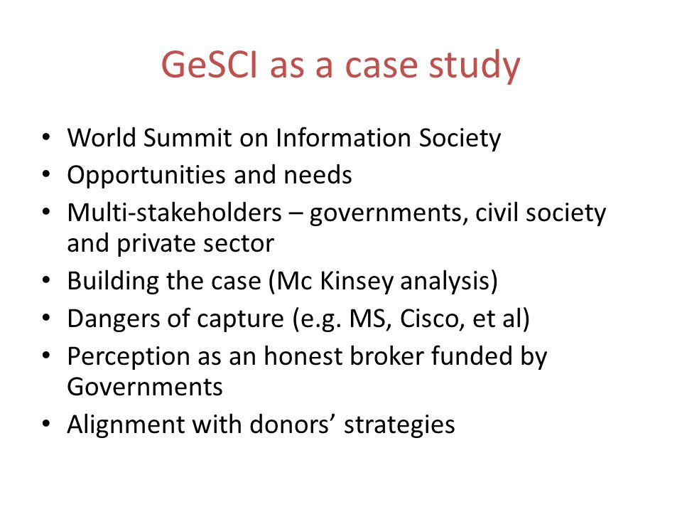 GeSCI as a case study World Summit on Information Society Opportunities and needs Multi-stakeholders – governments, civil society and private sector Building the case (Mc Kinsey analysis) Dangers of capture (e.g.
