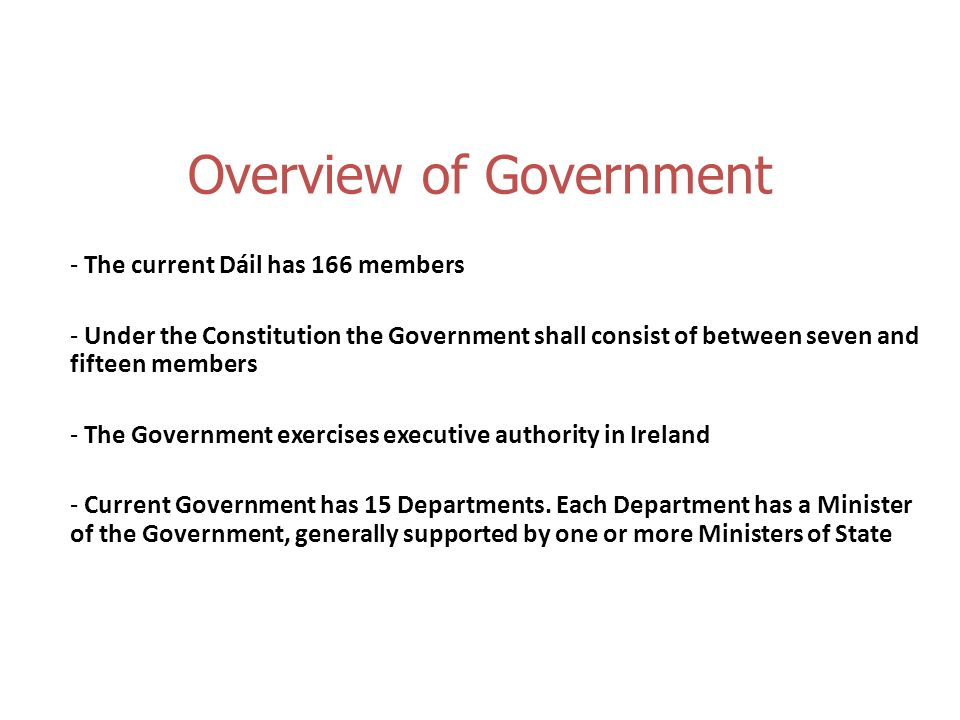 Overview of Government - The current Dáil has 166 members - Under the Constitution the Government shall consist of between seven and fifteen members - The Government exercises executive authority in Ireland - Current Government has 15 Departments.