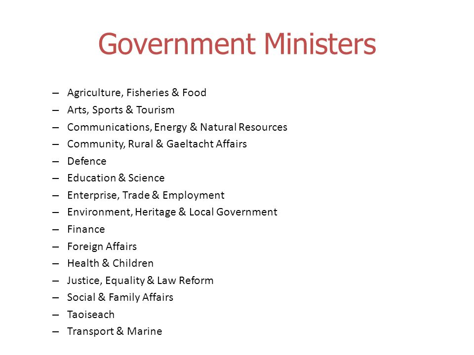 Government Ministers – Agriculture, Fisheries & Food – Arts, Sports & Tourism – Communications, Energy & Natural Resources – Community, Rural & Gaeltacht Affairs – Defence – Education & Science – Enterprise, Trade & Employment – Environment, Heritage & Local Government – Finance – Foreign Affairs – Health & Children – Justice, Equality & Law Reform – Social & Family Affairs – Taoiseach – Transport & Marine